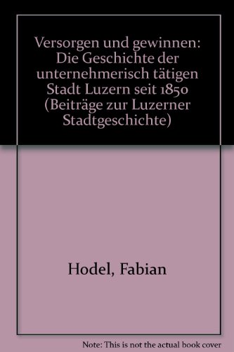 Versorgen + Gewinnen: Die Geschichte der Unternehmerisch tätigen Stadt Luzern (Beiträge zur ...