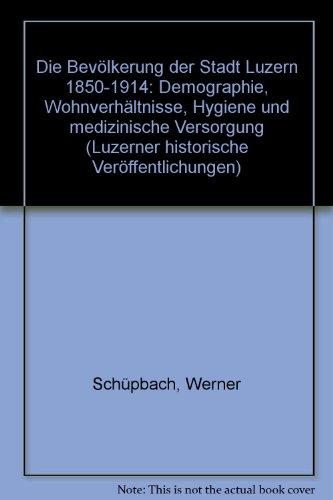 9783725204328: Die Bevolkerung der Stadt Luzern 1850-1914: Demographie, Wohnverhaltnisse, Hygiene und medizinische Versorgung (Luzerner historische Veroffentlichungen) (German Edition)