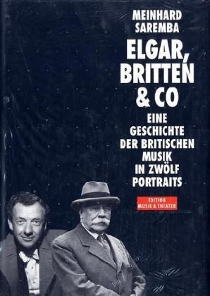Elgar, Britten & Co : eine Geschichte der britischen Musik in zwölf Portraits - Saremba, Meinhard