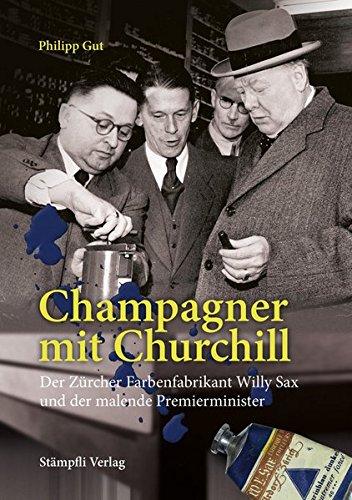 Champagner mit Churchill: Der Zürcher Farbenfabrikant Willy Sax und der malende ...