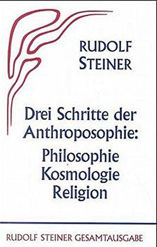 Drei Schritte der Anthroposophie - Philosophie, Kosmologie, Religion: Rudolf Steiner