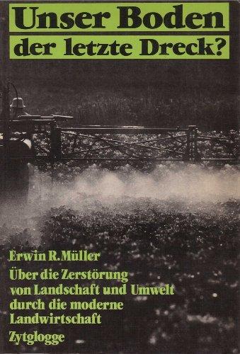Unser Boden - der letzte Dreck ? Über die Zerstörung von Landschaft und Umwelt durch die ...