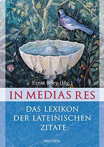 In medias res - Das Lexikon der lateinischen Zitate - 6000 Zitate mit Übersetzung und Quellenangabe - Ernst, Bury