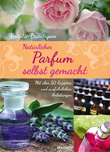 9783730602010: Natürliches Parfum selbst gemacht: Mit über 50 Rezepten und ausführlichen Anleitungen