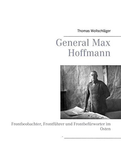 9783732240678: General Max Hoffmann: Frontbeobachter, Frontführer und Frontbefürworter im Osten