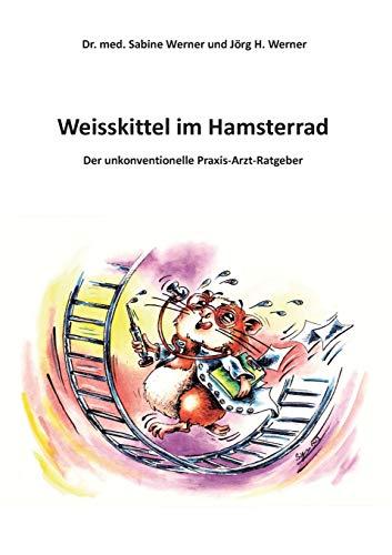9783732245116: Weisskittel im Hamsterrad: Der unkonventionelle Praxis-Arzt-Ratgeber