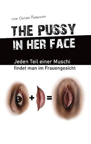 9783732254514: the pussy in her face: Jeden Teil einer Muschi findet man im Frauengesicht