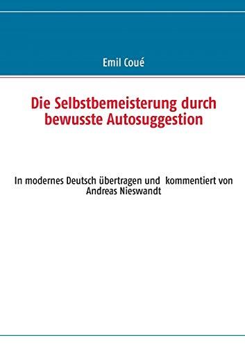 9783732256020: Die Selbstbemeisterung durch bewusste Autosuggestion: In modernes Deutsch übertragen und  kommentiert von Andreas Nieswandt