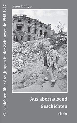 9783732262014: Aus abertausend Geschichten drei: Geschichten über drei Jungen in der Zeitenwende 1945-1947