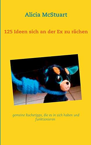 125 Ideen sich an der Ex zu rächen: gemeine Rachetipps, die es in sich haben und funktionieren...