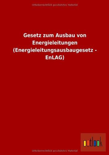 Gesetz Zum Ausbau Von Energieleitungen (Energieleitungsausbaugesetz - Enlag): ohne Autor