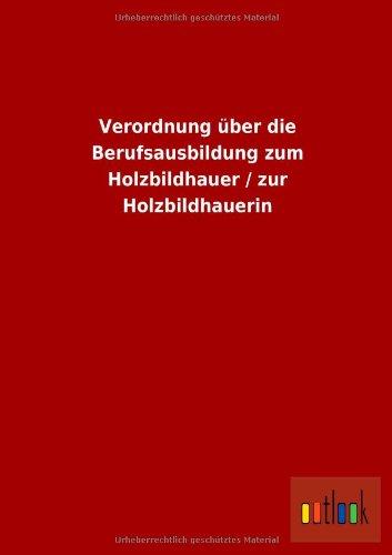 Verordnung Uber Die Berufsausbildung Zum Holzbildhauer Zur Holzbildhauerin: ohne Autor