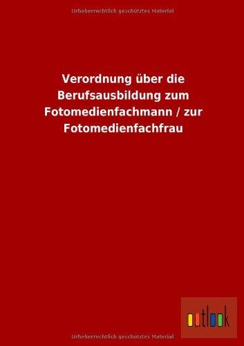 Verordnung Uber Die Berufsausbildung Zum Fotomedienfachmann Zur Fotomedienfachfrau: ohne Autor