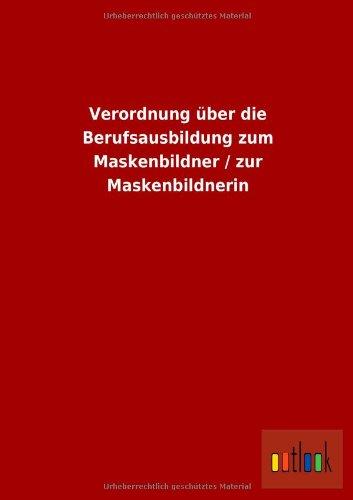 Verordnung Uber Die Berufsausbildung Zum Maskenbildner Zur Maskenbildnerin: ohne Autor