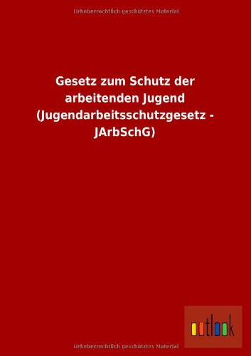 Gesetz Zum Schutz Der Arbeitenden Jugend (Jugendarbeitsschutzgesetz: Ohne Autor