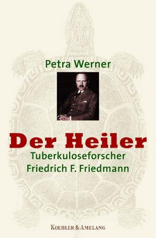 Der Heiler. Tuberkuloseforscher Friedrich Franz Friedmann.: Werner, Petra