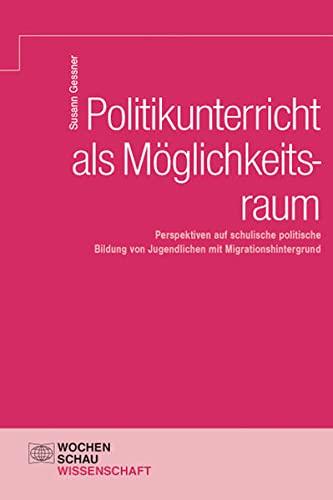 Politikunterricht als Möglichkeitsraum: Perspektiven auf schulische politische Bildung von ...