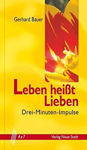 Leben heißt Lieben: Drei-Minuten-Impulse: Bauer, Gerhard