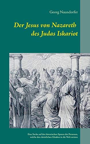 Der Jesus von Nazareth des Judas Iskariot (German Edition): Georg Naundorfer