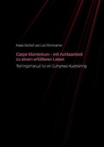 9783734740411: Carpe Momentum - mit Achtsamkeit zu einem erfüllteren Leben: Trainingsmanual für ein Euthymes Kurztraining