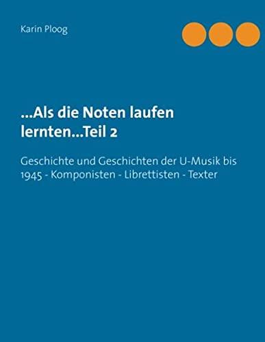 9783734747182: ...Als die Noten laufen lernten...Teil 2: Geschichte und Geschichten der U-Musik bis 1945 Komponisten - Librettisten - Texter