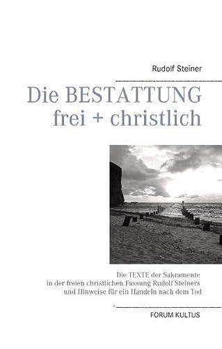 9783734752339: Die Bestattung - frei + christlich: Die Texte der Sakramente in der freien christlichen Fassung Rudolf Steiners und Hinweise für ein Handeln nach dem Tod