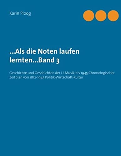 9783734754067: ...Als die Noten laufen lernten...Band 3: Geschichte und Geschichten der U-Musik bis 1945 Chronologischer Zeitplan von 1812-1945 Politik-Wirtschaft-Kultur
