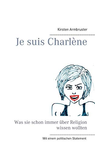 9783734757303: Je suis Charlène: Was sie schon immer über Religion wissen wollten