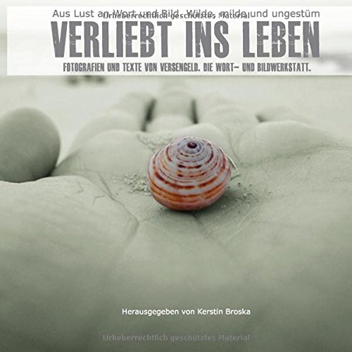 9783734760990: Verliebt ins Leben: Texte und Fotografien von Versengeld. Die Wort- und Bildwerkstatt
