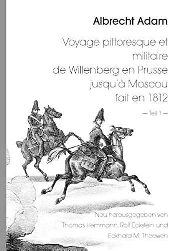 9783734765346: Albrecht Adam - Voyage pittoresque et militaire de Willenberg en Prusse jusqu'à Moscou fait en 1812 - Teil 1 -: Neu herausgegeben von Thomas Hemmann ... Satz und Bildbearbeitung: Rolf Eckstein