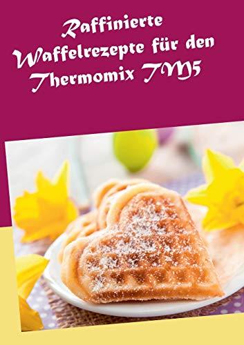 9783734772580: Raffinierte Waffelrezepte für den Thermomix TM5