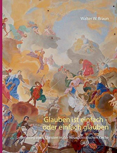 9783735722829: Glauben ist einfach - oder einfach glauben: Lebensweg eines Christen in der Neuapostolischen Kirche