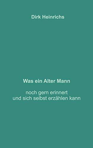 Was Ein Alter Mann Noch Gern Erinnert Und Sich Selbst Erzahlen Kann (German Edition): Dirk ...