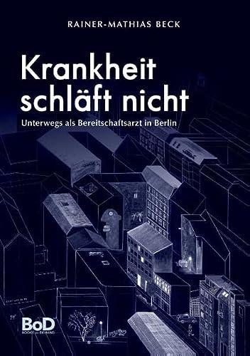 Krankheit schläft nicht: als Bereitschaftsarzt unterwegs in Berlin: Rainer-Mathias Beck