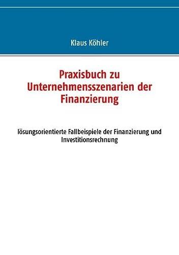 9783735788900: Praxisbuch zu Unternehmensszenarien der Finanzierung: lösungsorientierte Fallbeispiele der Finanzierung und Investitionsrechnung