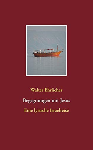 Begegnungen mit Jesus : Eine lyrische Israelreise: Walter Ehrlicher