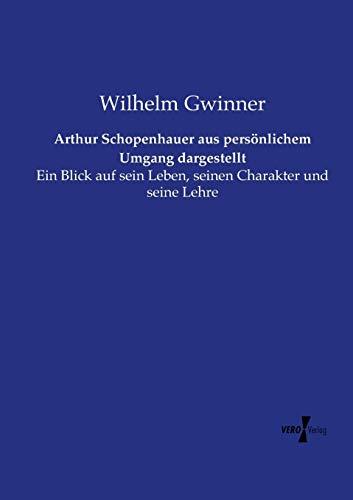 9783737207423: Arthur Schopenhauer aus persönlichem Umgang dargestellt: Ein Blick auf sein Leben, seinen Charakter und seine Lehre