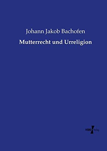 Mutterrecht und Urreligion: Bachofen, Johann Jakob