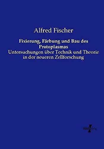 9783737215749: Fixierung, Färbung und Bau des Protoplasmas: Untersuchungen über Technik und Theorie in der neueren Zellforschung