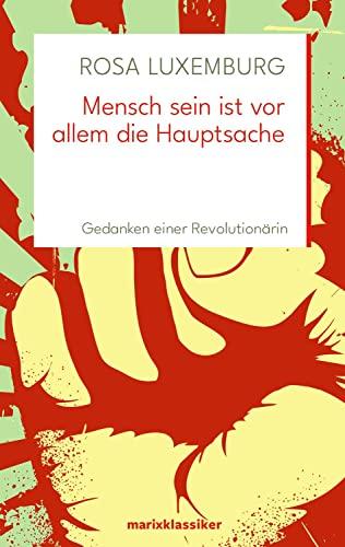 Mensch sein ist vor allem die Hauptsache : Gedanken einer Revolutionärin - Rosa Luxemburg