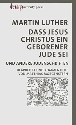 9783737413305: Dass Jesus Christus ein geborener Jude sei: und andere Judenschriften   Bearbeitet und kommentiert von Matthias Morgenstern