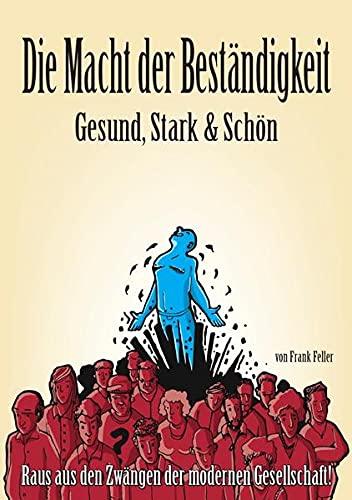 9783737507738: Die Macht der Beständigkeit - Gesund, Stark & Schön: Raus aus den Zwängen der modernen Gesellschaft!