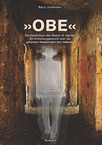 9783737508889: »OBE« Die Astralreisen des Weston B. Garner.: Ein Enthüllungsbericht über die geheimen Katakomben des Vatikans.
