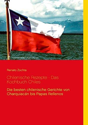 Chilenische Rezepte - Das Kochbuch Chiles: Zochta, Renato