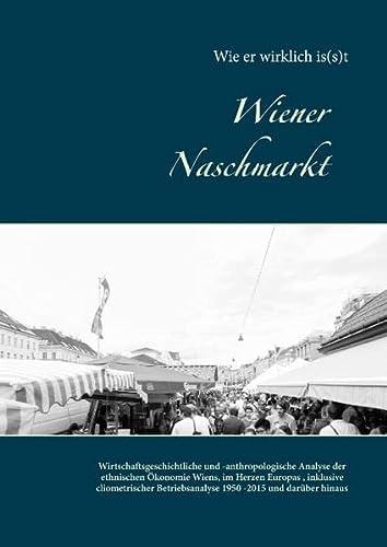 9783738622041: Wiener Naschmarkt: Wie er wirklich is(s)t: Wirtschaftsgeschichtliche und -anthropologische Analyse der ethnische Ökonomie Wiens, im Herzen Europas ... Betriebsanalyse 1950-2015 und darüber hinaus