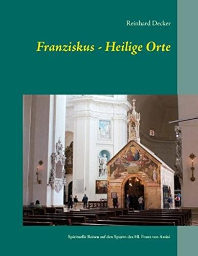 9783738623895: Franziskus - Heilige Orte: Spirituelle Reisen auf den Spuren des Hl. Franz von Assisi