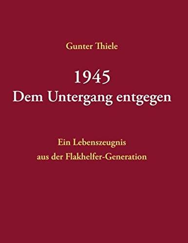 9783738669541: 1945 - Dem Untergang entgegen: Ein Lebenszeugnis aus der Flakhelfer-Generation