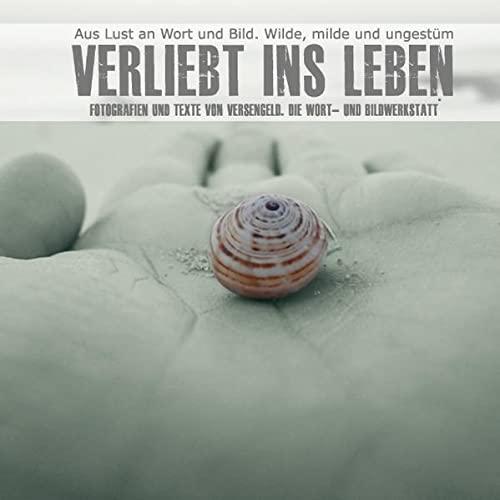 9783739203874: Verliebt ins Leben: Texte und Fotografien von Versengeld. Die Wort- und Bildwerkstatt.
