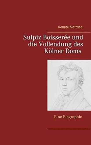 Sulpiz Boisserée und die Vollendung des Kölner: Matthaei, Rupprecht: