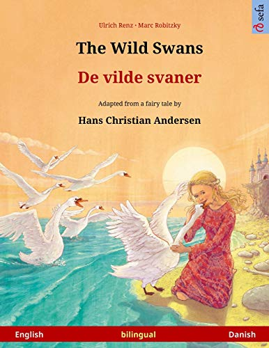 The Wild Swans ? De vilde svaner. Bilingual children's book adapted from a fairy tale by Hans ...